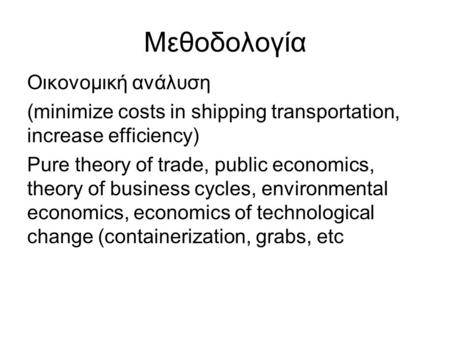 Μεθοδολογία Οικονομική ανάλυση (minimize costs in shipping transportation, increase efficiency) Pure theory of trade, public economics, theory of business.