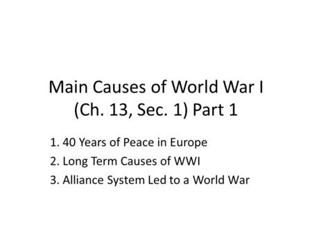Main Causes of World War I (Ch. 13, Sec. 1) Part 1 1. 40 Years of Peace in Europe 2. Long Term Causes of WWI 3. Alliance System Led to a World War.