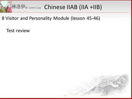 8 Visitor and Personality Module (lesson 45-46) Test review Chinese IIAB (IIA +IIB)