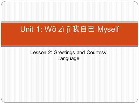 Lesson 2: Greetings and Courtesy Language Unit 1: Wǒ zì jǐ 我自己 Myself.