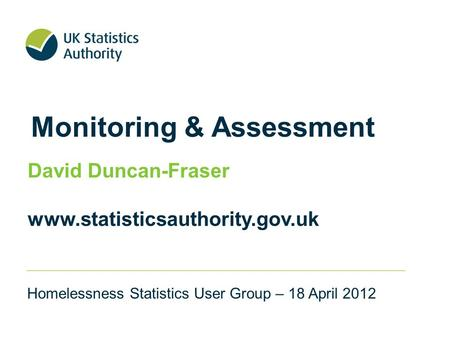 Monitoring & Assessment David Duncan-Fraser www.statisticsauthority.gov.uk Homelessness Statistics User Group – 18 April 2012.
