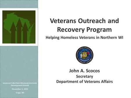 Governor's Northern Wisconsin Economic Development Summit December 1, 2015 Trego, WI Veterans Outreach and Recovery Program Helping Homeless Veterans in.