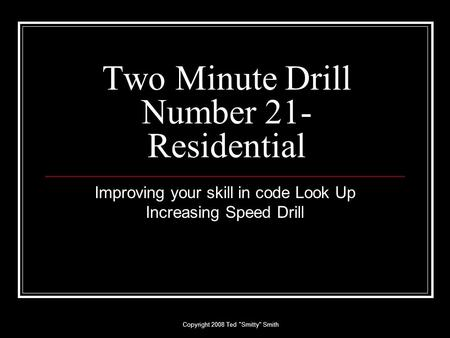 Copyright 2008 Ted Smitty Smith Two Minute Drill Number 21- Residential Improving your skill in code Look Up Increasing Speed Drill.