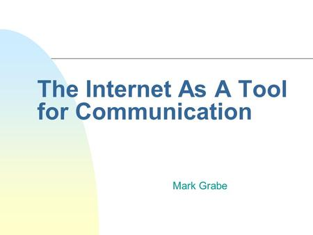 The Internet As A Tool for Communication Mark Grabe.