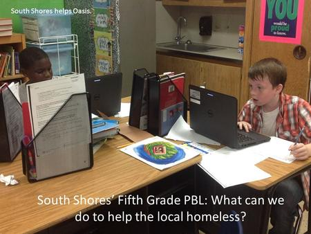 South Shores' Fifth Grade PBL: What can we do to help the local homeless? South Shores helps Oasis.