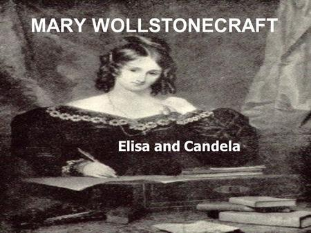 Elisa and Candela MARY WOLLSTONECRAFT. She was born on 27th April 1759 in Spitalfields, London; it was a period where people had a very chauvinistic ideology.