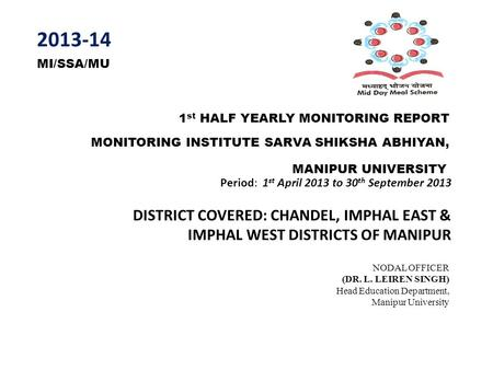 1 st HALF YEARLY MONITORING REPORT MONITORING INSTITUTE SARVA SHIKSHA ABHIYAN, Period: 1 st April 2013 to 30 th September 2013 DISTRICT COVERED: CHANDEL,