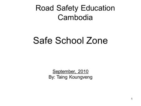 1 Road Safety Education Cambodia Safe School Zone September, 2010 By: Taing Koungveng.