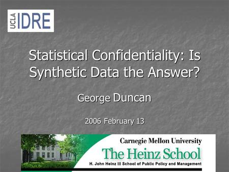 Statistical Confidentiality: Is Synthetic Data the Answer? George Duncan 2006 February 13.