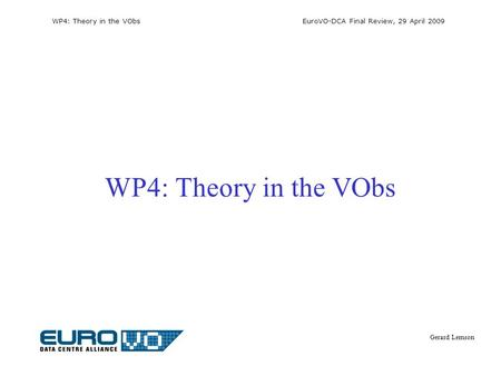 WP4: Theory in the VObs EuroVO-DCA Final Review, 29 April 2009 Gerard Lemson WP4: Theory in the VObs.