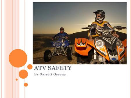 ATV SAFETY By Garrett Greene. S TATISTIC / FACT Four out of every ten people treated each year in the emergency room for ATV injuries are kids under 16.