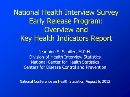 National Health Interview Survey Early Release Program: Overview and Key Health Indicators Report Jeannine S. Schiller, M.P.H. Division of Health Interview.