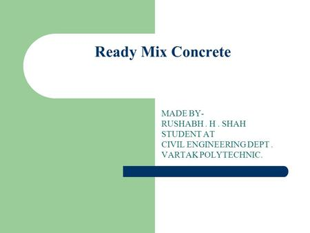 Ready Mix Concrete MADE BY- RUSHABH . H . SHAH STUDENT AT