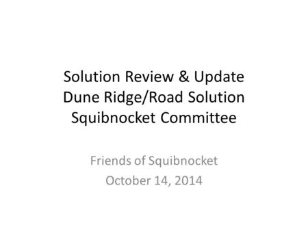 Friends of Squibnocket October 14, 2014 Solution Review & Update Dune Ridge/Road Solution Squibnocket Committee.