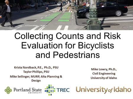 Best Practices for Collecting Counts and Risk Evaluation for Bicyclists and Pedestrians Krista Nordback, P.E., Ph.D., PSU Taylor Phillips, PSU Mike Sellinger,