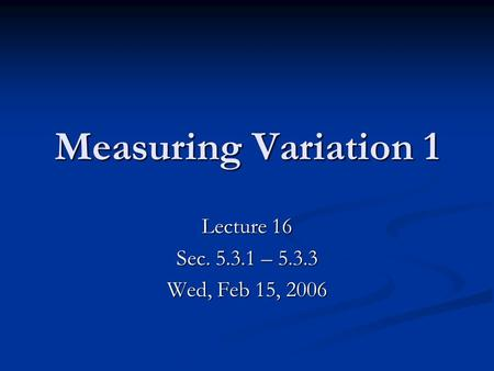 Lecture 16 Sec. 5.3.1 – 5.3.3 Wed, Feb 15, 2006 Measuring Variation 1.