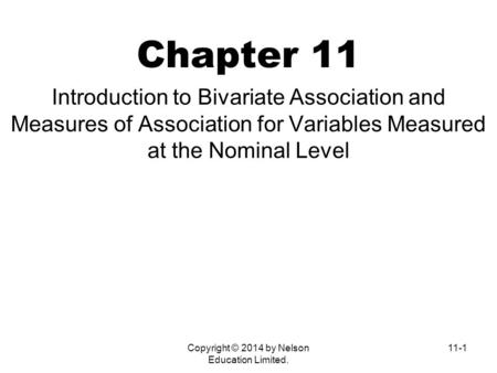 Copyright © 2014 by Nelson Education Limited. 11-1 Chapter 11 Introduction to Bivariate Association and Measures of Association for Variables Measured.