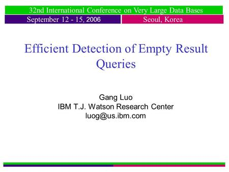 32nd International Conference on Very Large Data Bases September 12 - 15, 2006 Seoul, Korea Efficient Detection of Empty Result Queries Gang Luo IBM T.J.