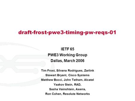 Draft-frost-pwe3-timing-pw-reqs-01 IETF 65 PWE3 Working Group Dallas, March 2006 Tim Frost, Silvana Rodrigues, Zarlink Stewart Bryant, Cisco Systems Matthew.