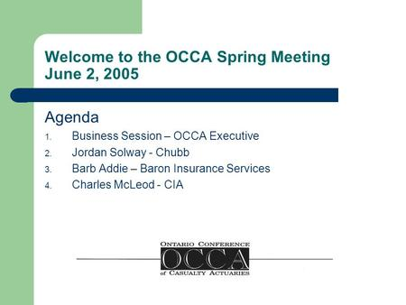 Welcome to the OCCA Spring Meeting June 2, 2005 Agenda 1. Business Session – OCCA Executive 2. Jordan Solway - Chubb 3. Barb Addie – Baron Insurance Services.