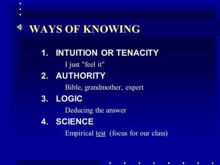 WAYS OF KNOWING 1.INTUITION OR TENACITY I just feel it 2.AUTHORITY Bible, grandmother, expert 3.LOGIC Deducing the answer 4.SCIENCE Empirical test (focus.