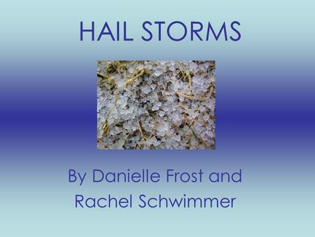 HAIL STORMS By Danielle Frost and Rachel Schwimmer.