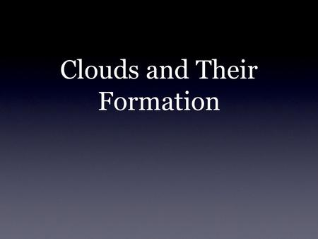Clouds and Their Formation. What is a cloud? A Cloud consists of condensed water vapor, ice and dust (aerosols) There are three main types: cumulus, stratus,