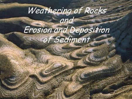 Weathering of Rocks and Erosion and Deposition of Sediment