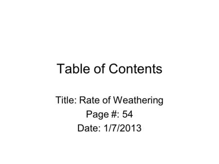 Table of Contents Title: Rate of Weathering Page #: 54 Date: 1/7/2013.