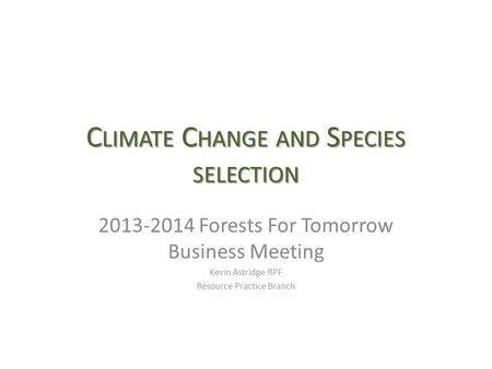 C LIMATE C HANGE AND S PECIES SELECTION 2013-2014 Forests For Tomorrow Business Meeting Kevin Astridge RPF Resource Practice Branch.