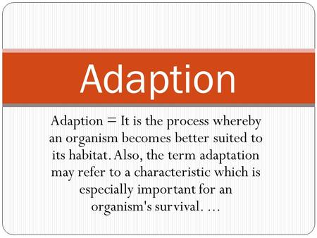Adaption = It is the process whereby an organism becomes better suited to its habitat. Also, the term adaptation may refer to a characteristic which is.