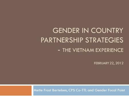 GENDER IN COUNTRY PARTNERSHIP STRATEGIES - THE VIETNAM EXPERIENCE FEBRUARY 22, 2012 Mette Frost Bertelsen, CPS Co-TTL and Gender Focal Point.