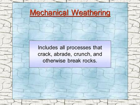 Mechanical Weathering Includes all processes that crack, abrade, crunch, and otherwise break rocks.