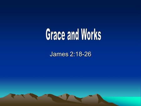 James 2:18-26. Grace is not legalism, nor a license It is only by grace we can be saved – but it is not by grace only. It is only by faith we can be saved.