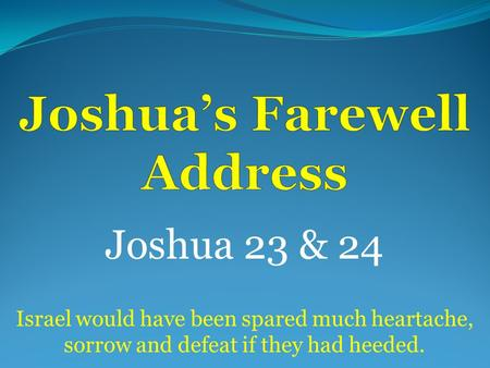 Joshua 23 & 24 Israel would have been spared much heartache, sorrow and defeat if they had heeded.