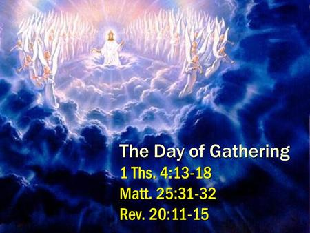 1 The Day of Gathering 1 Ths. 4:13-18 Matt. 25:31-32 Rev. 20:11-15.
