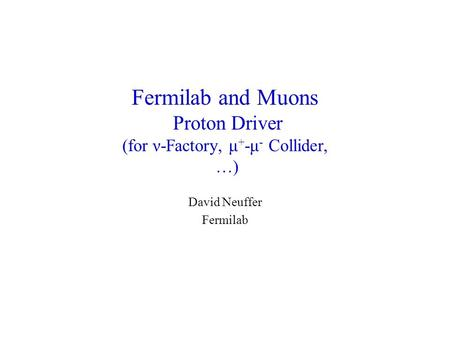 Fermilab and Muons Proton Driver (for ν-Factory, μ + -μ - Collider, …) David Neuffer Fermilab.