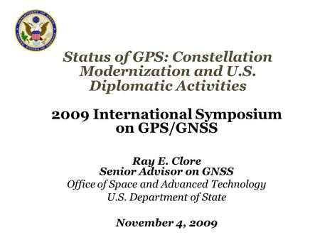 Status of GPS: Constellation Modernization and U.S. Diplomatic Activities 2009 International Symposium on GPS/GNSS Ray E. Clore Senior Advisor on GNSS.