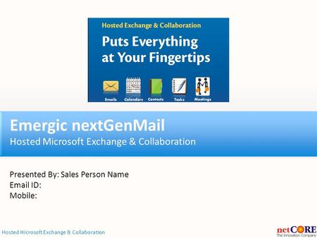 Hosted Microsoft Exchange & Collaboration Emergic nextGenMail Hosted Microsoft Exchange & Collaboration Presented By: Sales Person Name Email ID: Mobile: