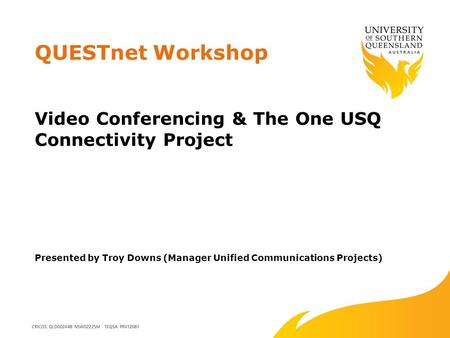 QUESTnet Workshop Video Conferencing & The One USQ Connectivity Project Presented by Troy Downs (Manager Unified Communications Projects)