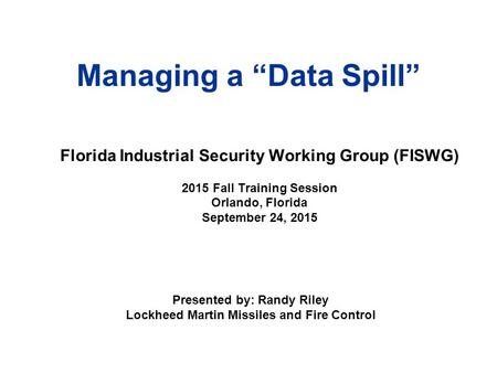 "Managing a ""Data Spill"" Presented by: Randy Riley Lockheed Martin Missiles and Fire Control Florida Industrial Security Working Group (FISWG) 2015 Fall."