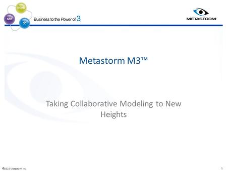  2010 Metastorm Inc. 1 ® ® ® Metastorm M3™ Taking Collaborative Modeling to New Heights.