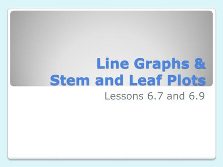 Line Graphs & Stem and Leaf Plots Lessons 6.7 and 6.9.