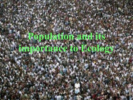 Population and its importance to Ecology Demographers These are scientists who study populations Talk about populations in terms of DENSITY Density-