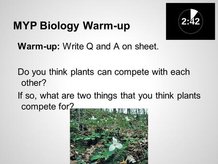 MYP Biology Warm-up Warm-up: Write Q and A on sheet. Do you think plants can compete with each other? If so, what are two things that you think plants.