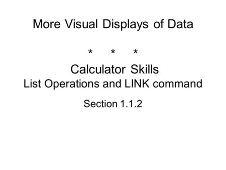 More Visual Displays of Data *** Calculator Skills List Operations and LINK command Section 1.1.2.