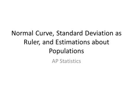 Normal Curve, Standard Deviation as Ruler, and Estimations about Populations AP Statistics.