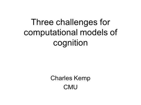 Three challenges for computational models of cognition Charles Kemp CMU.