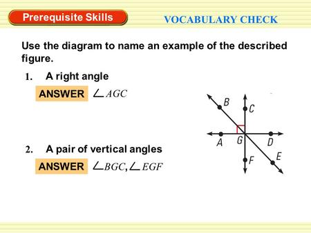 Prerequisite Skills VOCABULARY CHECK 1. A right angle 2. A pair of vertical angles Use the diagram to name an example of the described figure. AGC ANSWER.