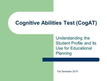 Cognitive Abilities Test (CogAT) Understanding the Student Profile and its Use for Educational Planning Fall Semester 2015.